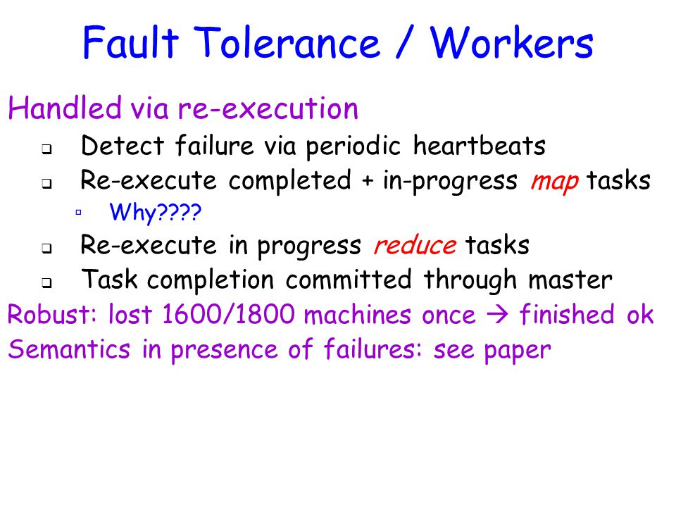 Handled via re-execution  Detect failure via periodic heartbeats  Re-execute completed + in-progress map tasks ▫ Why .