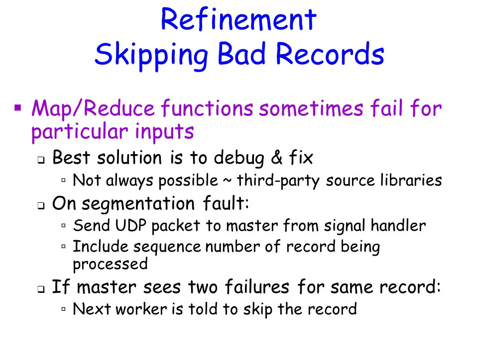 Refinement Skipping Bad Records  Map/Reduce functions sometimes fail for particular inputs  Best solution is to debug & fix ▫ Not always possible ~ third-party source libraries  On segmentation fault: ▫ Send UDP packet to master from signal handler ▫ Include sequence number of record being processed  If master sees two failures for same record: ▫ Next worker is told to skip the record