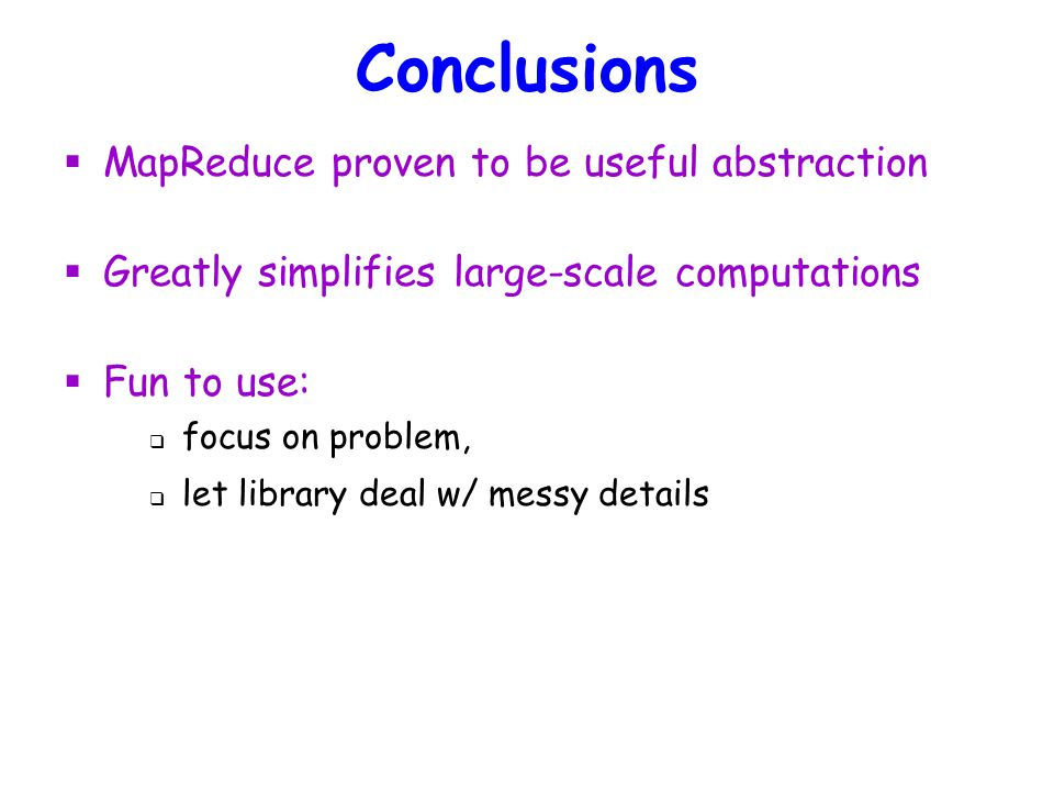 Conclusions  MapReduce proven to be useful abstraction  Greatly simplifies large-scale computations  Fun to use:  focus on problem,  let library deal w/ messy details