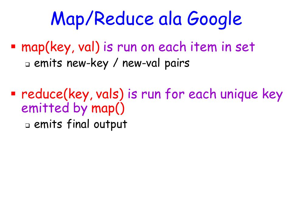 Map/Reduce ala Google  map(key, val) is run on each item in set  emits new-key / new-val pairs  reduce(key, vals) is run for each unique key emitted by map()  emits final output