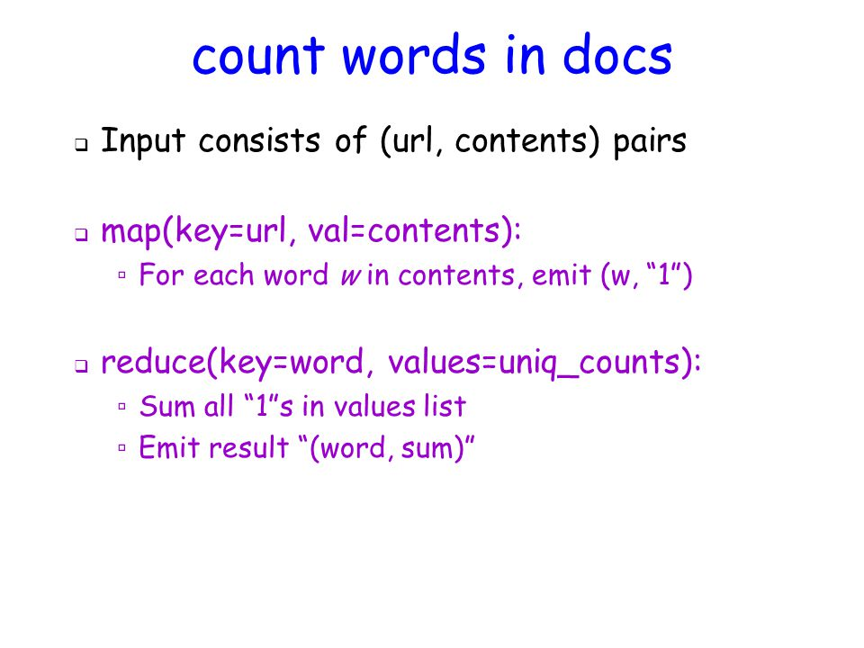 count words in docs  Input consists of (url, contents) pairs  map(key=url, val=contents): ▫ For each word w in contents, emit (w, 1 )  reduce(key=word, values=uniq_counts): ▫ Sum all 1 s in values list ▫ Emit result (word, sum)