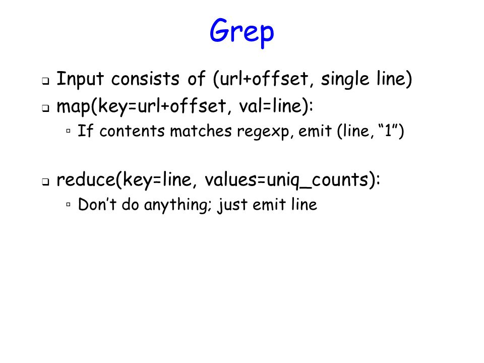 Grep  Input consists of (url+offset, single line)  map(key=url+offset, val=line): ▫ If contents matches regexp, emit (line, 1 )  reduce(key=line, values=uniq_counts): ▫ Don't do anything; just emit line
