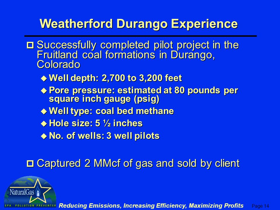 Page 14 Reducing Emissions, Increasing Efficiency, Maximizing Profits Weatherford Durango Experience p Successfully completed pilot project in the Fruitland coal formations in Durango, Colorado u Well depth: 2,700 to 3,200 feet u Pore pressure: estimated at 80 pounds per square inch gauge (psig) u Well type: coal bed methane u Hole size: 5 ½ inches u No.