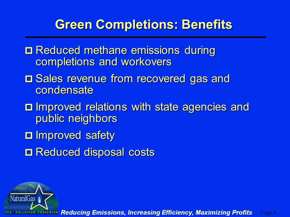 Page 9 Reducing Emissions, Increasing Efficiency, Maximizing Profits Green Completions: Benefits p Reduced methane emissions during completions and workovers p Sales revenue from recovered gas and condensate p Improved relations with state agencies and public neighbors p Improved safety p Reduced disposal costs