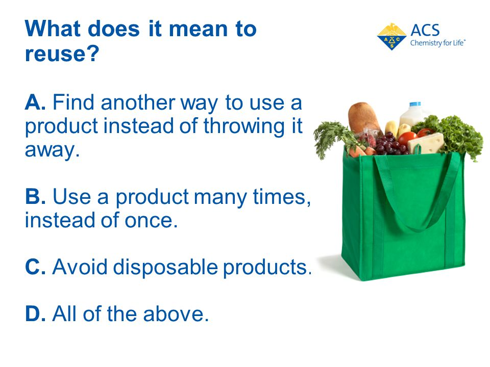 What does it mean to reuse. A. Find another way to use a product instead of throwing it away.