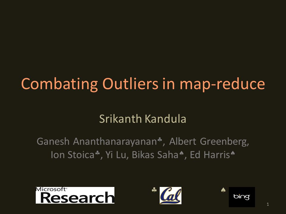 Combating Outliers in map-reduce Srikanth Kandula Ganesh Ananthanarayanan , Albert Greenberg, Ion Stoica , Yi Lu, Bikas Saha , Ed Harris   1