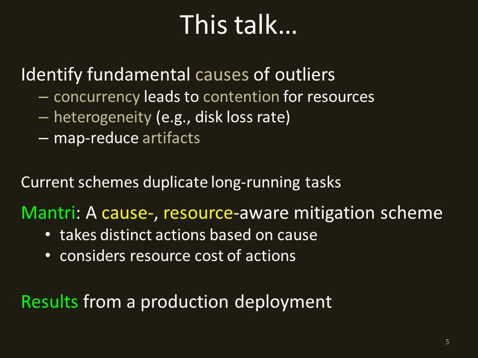 This talk… Identify fundamental causes of outliers – concurrency leads to contention for resources – heterogeneity (e.g., disk loss rate) – map-reduce artifacts Current schemes duplicate long-running tasks Mantri: A cause-, resource-aware mitigation scheme takes distinct actions based on cause considers resource cost of actions Results from a production deployment 5