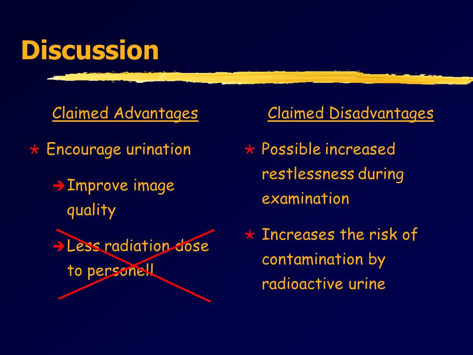 Discussion Claimed Advantages  Encourage urination è Improve image quality è Less radiation dose to personell Claimed Disadvantages  Possible increased restlessness during examination  Increases the risk of contamination by radioactive urine