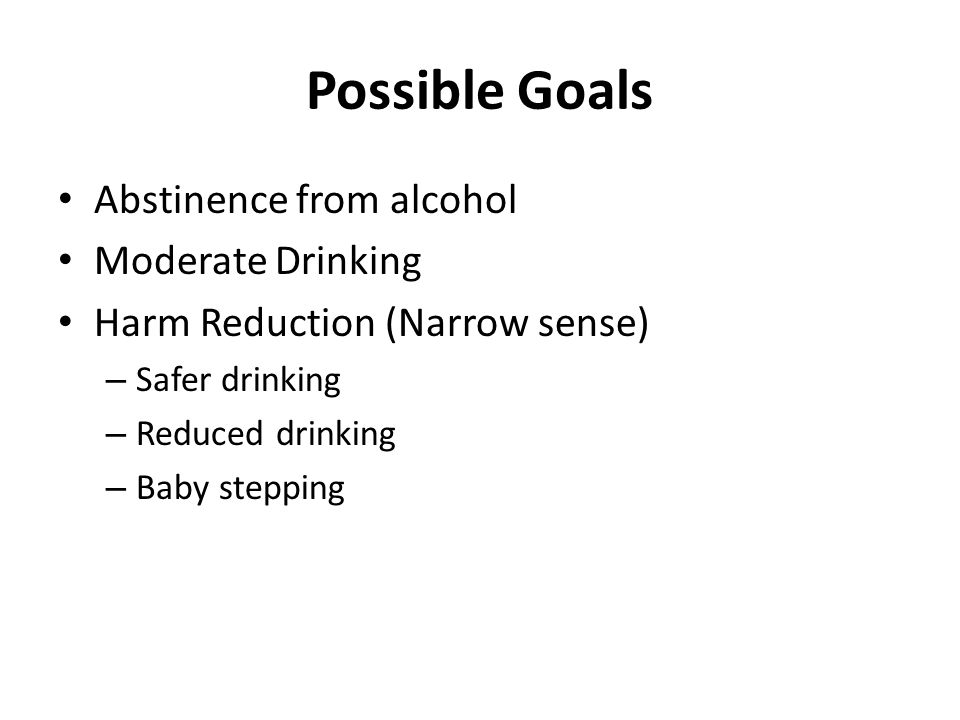 Possible Goals Abstinence from alcohol Moderate Drinking Harm Reduction (Narrow sense) – Safer drinking – Reduced drinking – Baby stepping