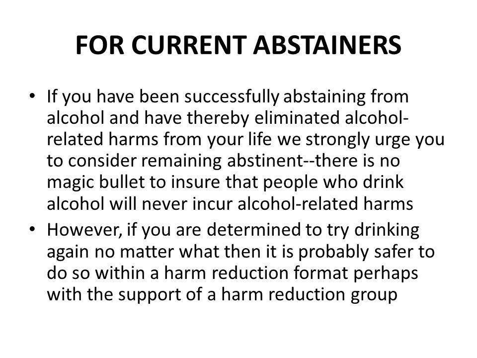 FOR CURRENT ABSTAINERS If you have been successfully abstaining from alcohol and have thereby eliminated alcohol- related harms from your life we strongly urge you to consider remaining abstinent--there is no magic bullet to insure that people who drink alcohol will never incur alcohol-related harms However, if you are determined to try drinking again no matter what then it is probably safer to do so within a harm reduction format perhaps with the support of a harm reduction group