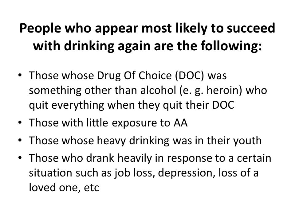 People who appear most likely to succeed with drinking again are the following: Those whose Drug Of Choice (DOC) was something other than alcohol (e.