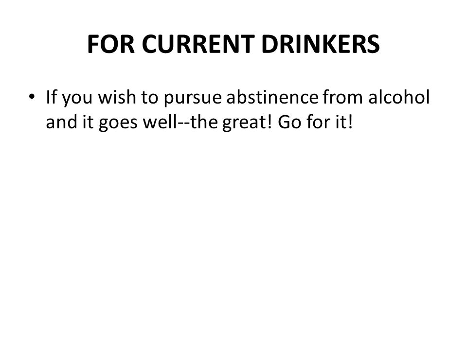 FOR CURRENT DRINKERS If you wish to pursue abstinence from alcohol and it goes well--the great.