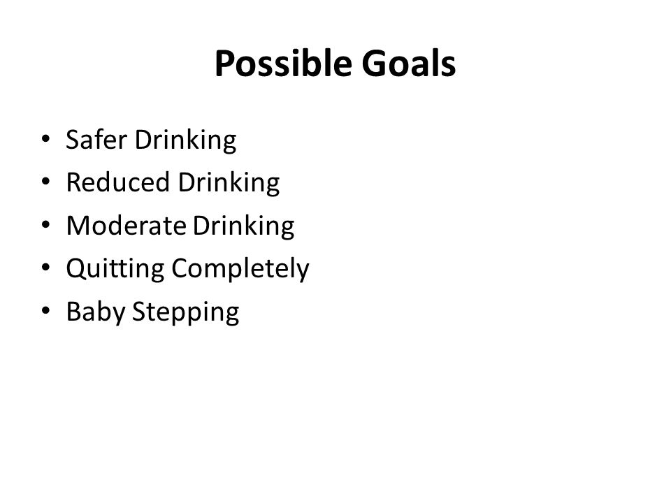 Possible Goals Safer Drinking Reduced Drinking Moderate Drinking Quitting Completely Baby Stepping
