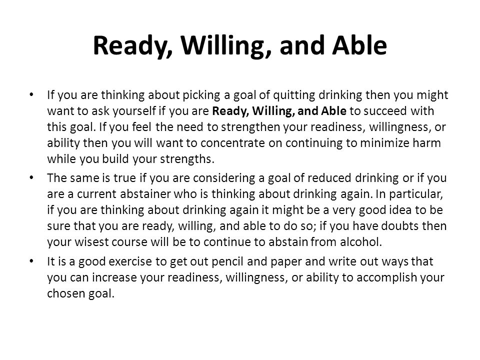 Ready, Willing, and Able If you are thinking about picking a goal of quitting drinking then you might want to ask yourself if you are Ready, Willing, and Able to succeed with this goal.