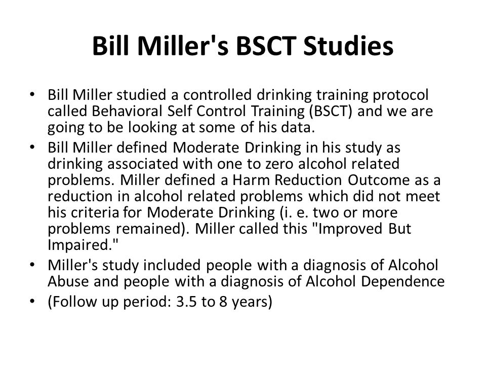 Bill Miller s BSCT Studies Bill Miller studied a controlled drinking training protocol called Behavioral Self Control Training (BSCT) and we are going to be looking at some of his data.