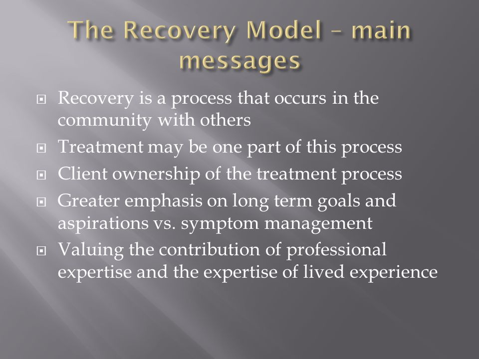  Recovery is a process that occurs in the community with others  Treatment may be one part of this process  Client ownership of the treatment proce