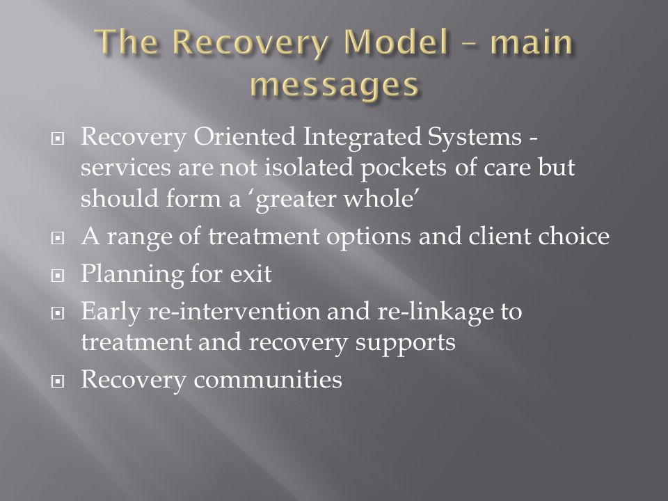  Recovery Oriented Integrated Systems - services are not isolated pockets of care but should form a 'greater whole'  A range of treatment options an