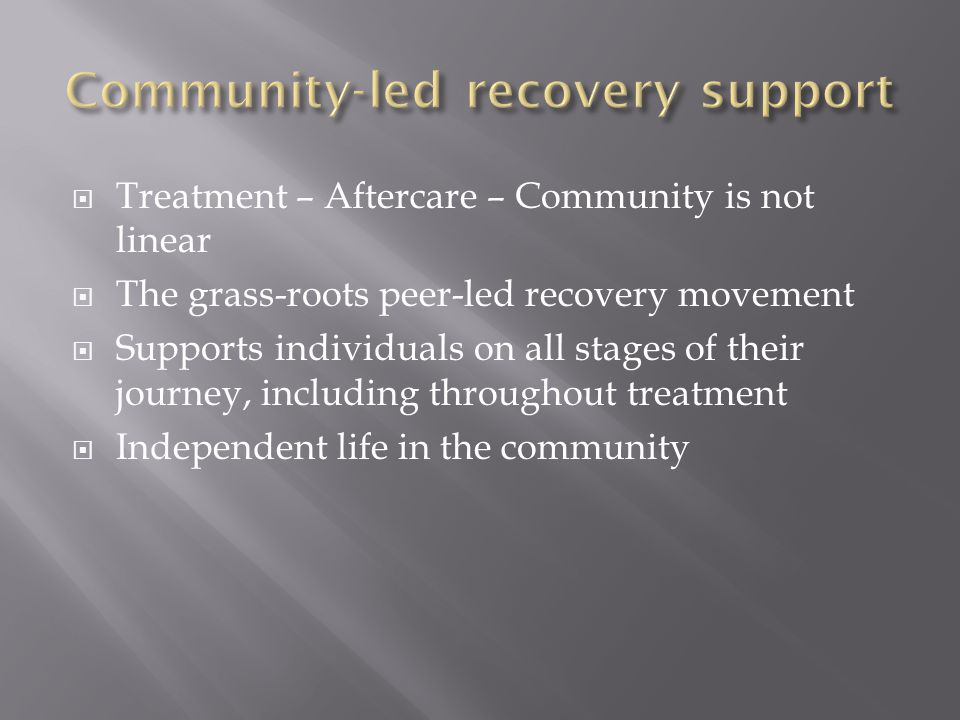  Treatment – Aftercare – Community is not linear  The grass-roots peer-led recovery movement  Supports individuals on all stages of their journey, including throughout treatment  Independent life in the community