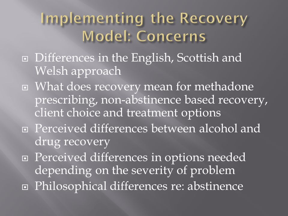  Differences in the English, Scottish and Welsh approach  What does recovery mean for methadone prescribing, non-abstinence based recovery, client c