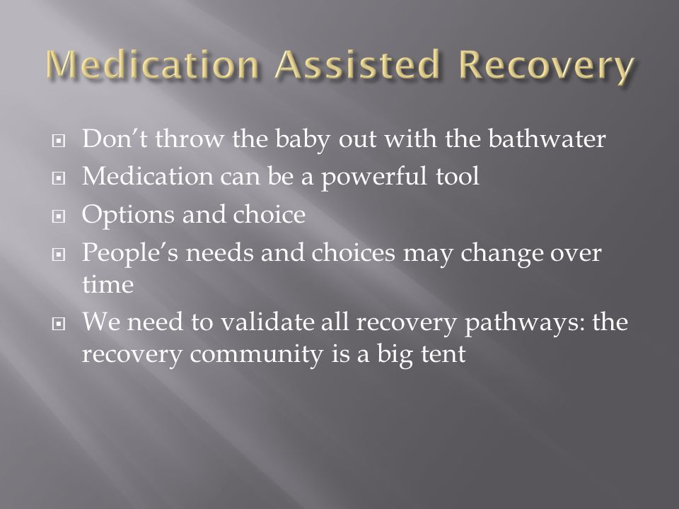  Don't throw the baby out with the bathwater  Medication can be a powerful tool  Options and choice  People's needs and choices may change over time  We need to validate all recovery pathways: the recovery community is a big tent