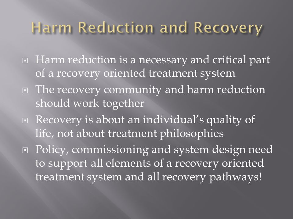  Harm reduction is a necessary and critical part of a recovery oriented treatment system  The recovery community and harm reduction should work toge