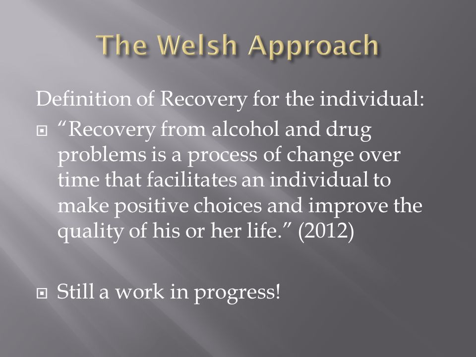 Definition of Recovery for the individual:  Recovery from alcohol and drug problems is a process of change over time that facilitates an individual to make positive choices and improve the quality of his or her life. (2012)  Still a work in progress!