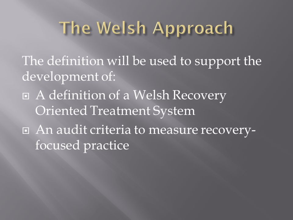 The definition will be used to support the development of:  A definition of a Welsh Recovery Oriented Treatment System  An audit criteria to measure