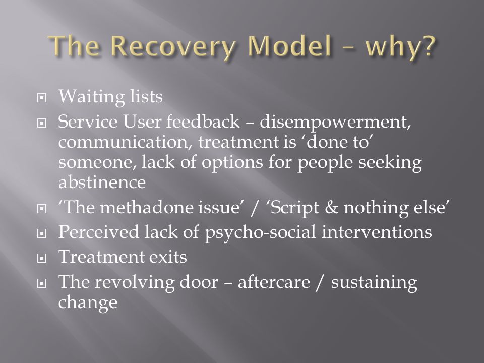  Waiting lists  Service User feedback – disempowerment, communication, treatment is 'done to' someone, lack of options for people seeking abstinence  'The methadone issue' / 'Script & nothing else'  Perceived lack of psycho-social interventions  Treatment exits  The revolving door – aftercare / sustaining change
