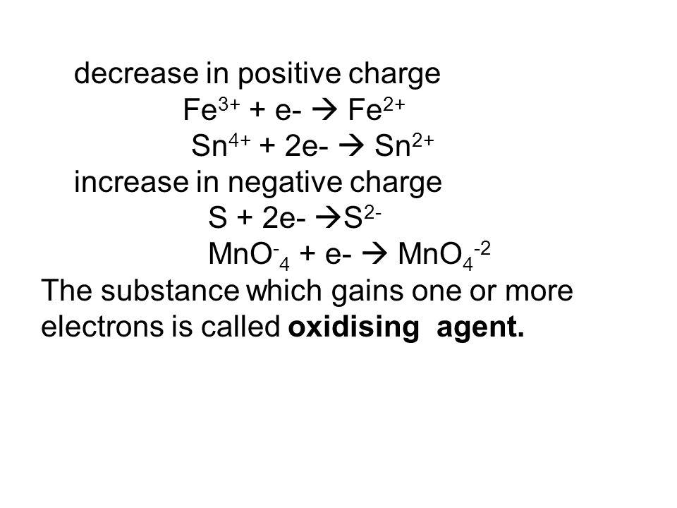 decrease in positive charge Fe 3+ + e-  Fe 2+ Sn 4+ + 2e-  Sn 2+ increase in negative charge S + 2e-  S 2- MnO - 4 + e-  MnO 4 -2 The substance wh