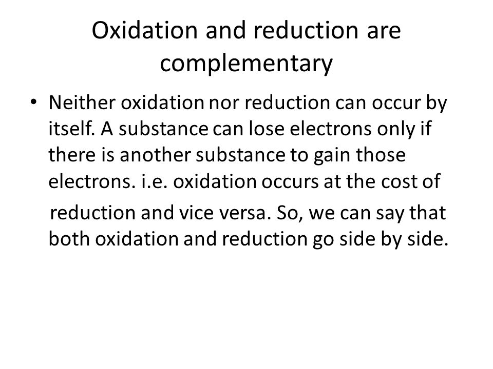 Oxidation and reduction are complementary Neither oxidation nor reduction can occur by itself. A substance can lose electrons only if there is another