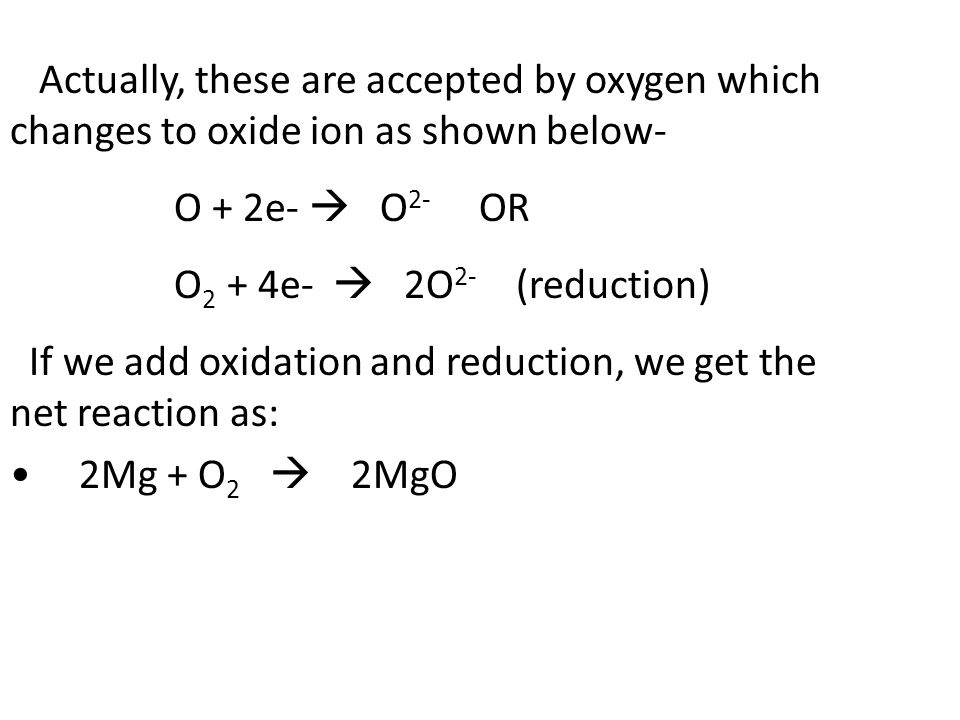 Actually, these are accepted by oxygen which changes to oxide ion as shown below- O + 2e-  O 2- OR O 2 + 4e-  2O 2- (reduction) If we add oxidation