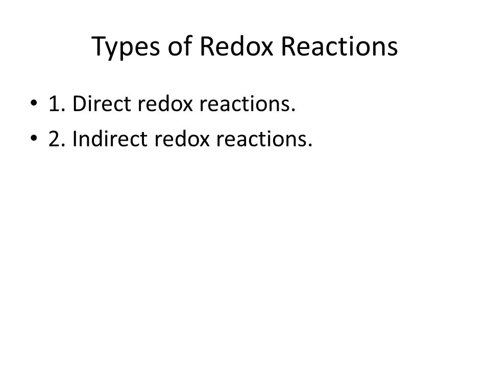 Types of Redox Reactions 1. Direct redox reactions. 2. Indirect redox reactions.