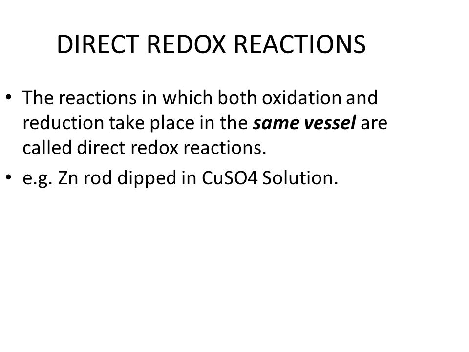 DIRECT REDOX REACTIONS The reactions in which both oxidation and reduction take place in the same vessel are called direct redox reactions. e.g. Zn ro