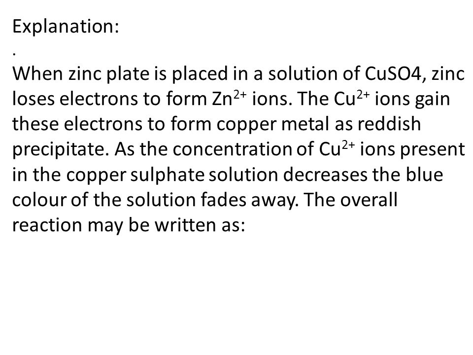 Explanation:. When zinc plate is placed in a solution of CuSO4, zinc loses electrons to form Zn 2+ ions. The Cu 2+ ions gain these electrons to form c