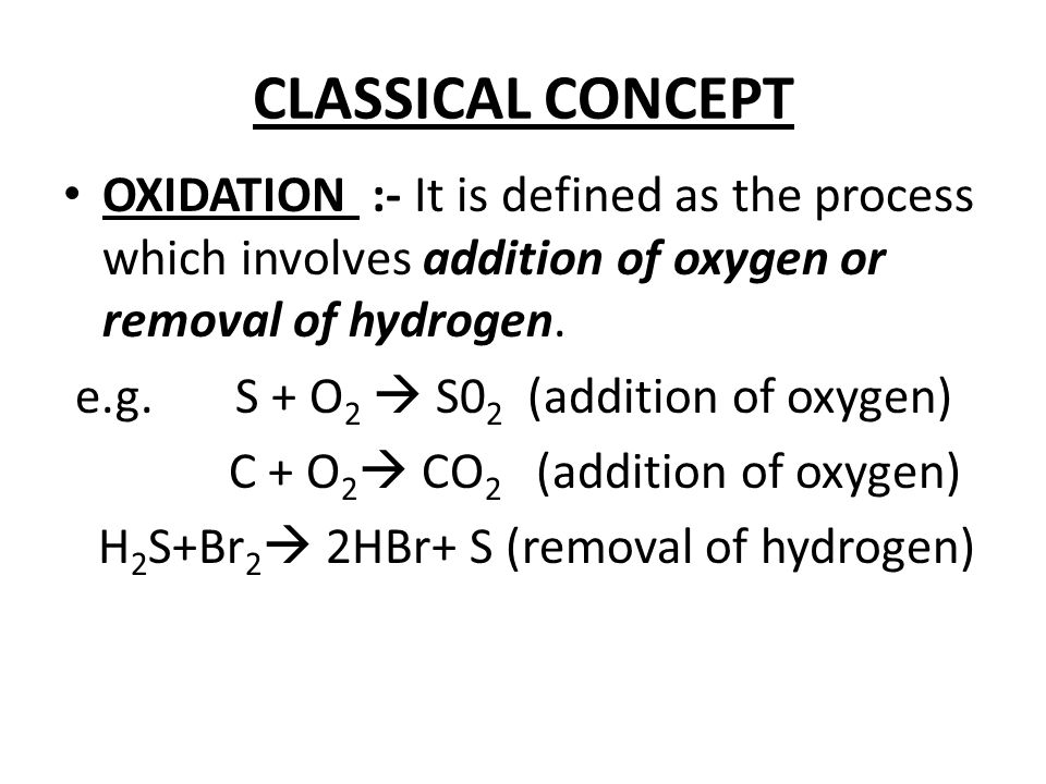 CLASSICAL CONCEPT OXIDATION :- It is defined as the process which involves addition of oxygen or removal of hydrogen. e.g. S + O 2  S0 2 (addition of