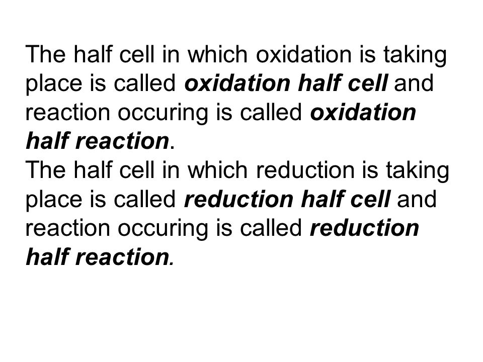 The half cell in which oxidation is taking place is called oxidation half cell and reaction occuring is called oxidation half reaction. The half cell