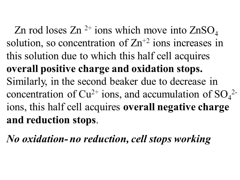 Zn rod loses Zn 2+ ions which move into ZnSO 4 solution, so concentration of Zn +2 ions increases in this solution due to which this half cell acquire