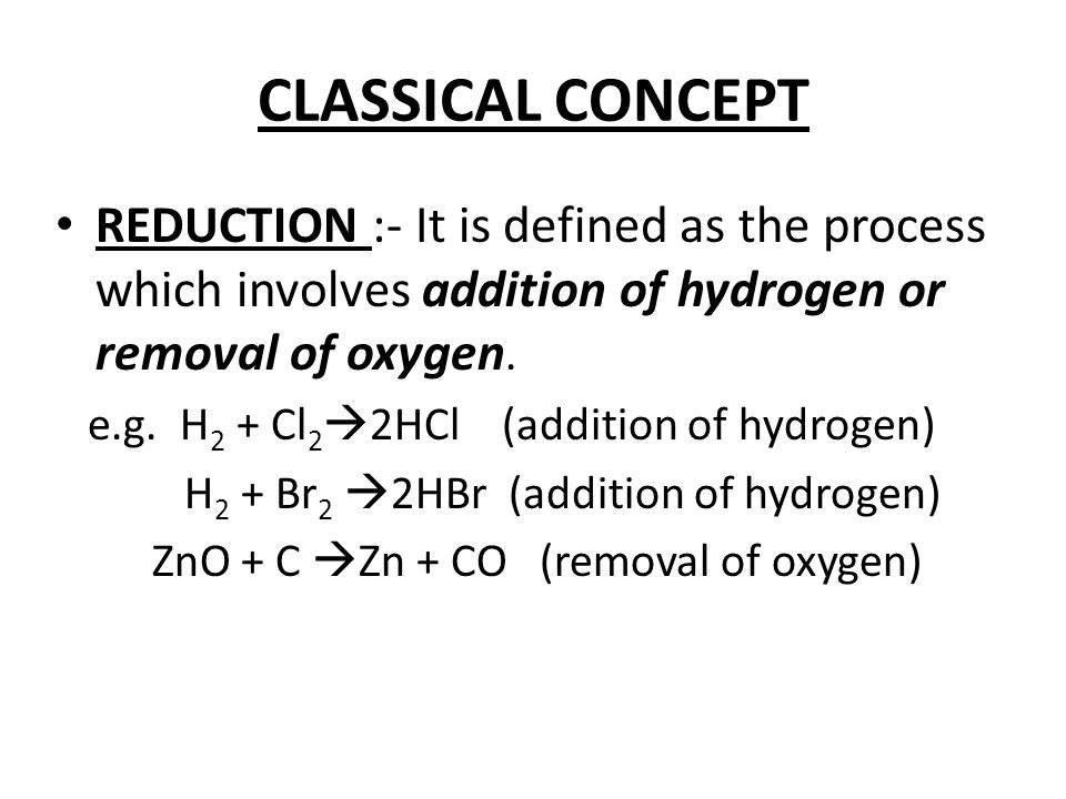 CLASSICAL CONCEPT REDUCTION :- It is defined as the process which involves addition of hydrogen or removal of oxygen. e.g. H 2 + Cl 2  2HCl (addition