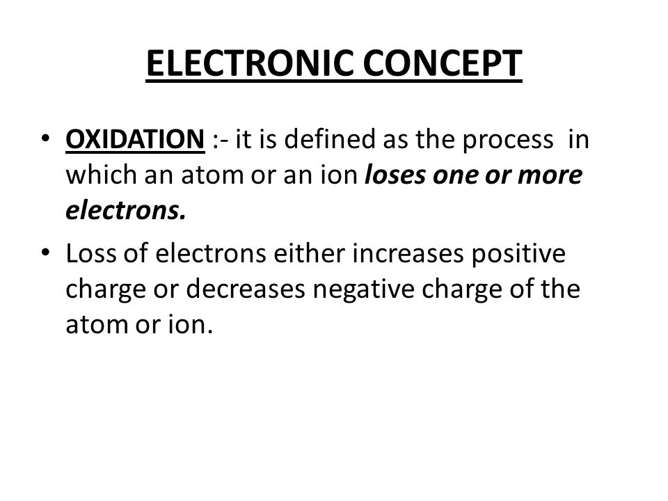 Examples showing increase in positive charge Mg  Mg +2 + 2e- Fe +2  Fe +3 + e- Examples showing decrease in negative charge S -2  S + 2e- MnO 4 2-  MnO 4 - + e- The substance which loses electrons is called reducing agent.