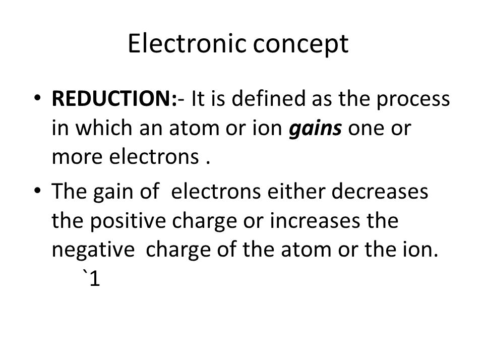 decrease in positive charge Fe 3+ + e-  Fe 2+ Sn 4+ + 2e-  Sn 2+ increase in negative charge S + 2e-  S 2- MnO - 4 + e-  MnO 4 -2 The substance which gains one or more electrons is called oxidising agent.