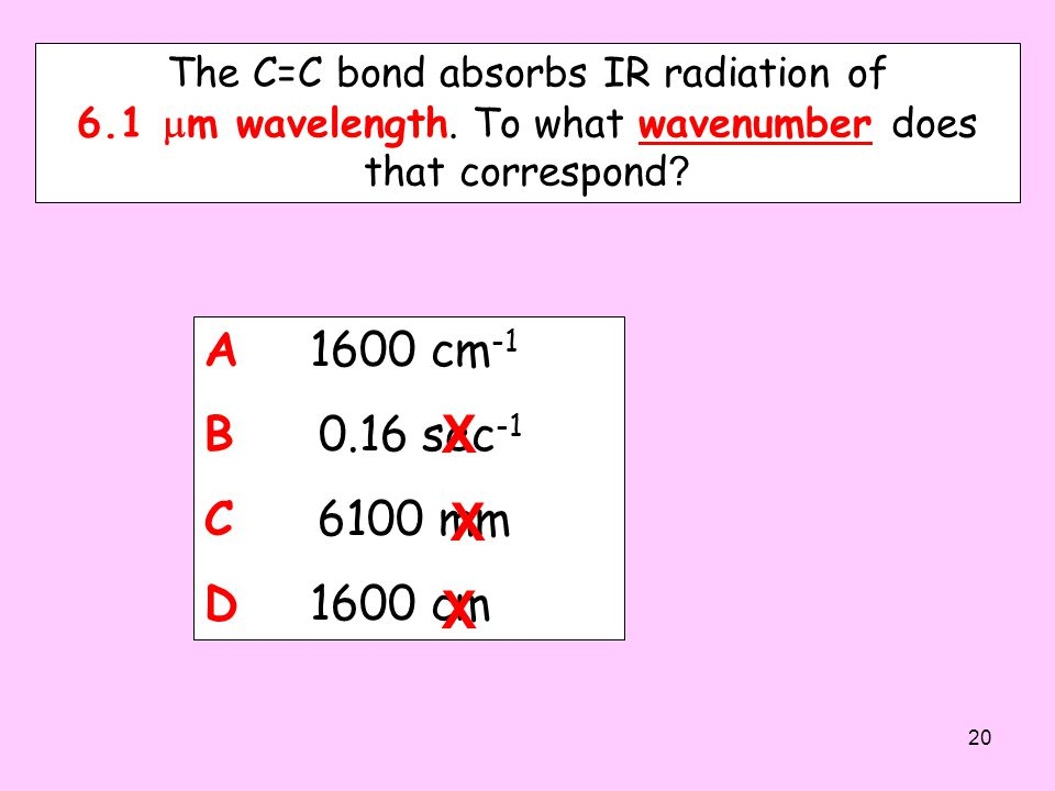 The C=C bond absorbs IR radiation of 6.1  m wavelength. To what wavenumber does that correspond ? A. 1600 cm -1 B. 0.16 sec -1 C. 6100 mm D. 1600 cm