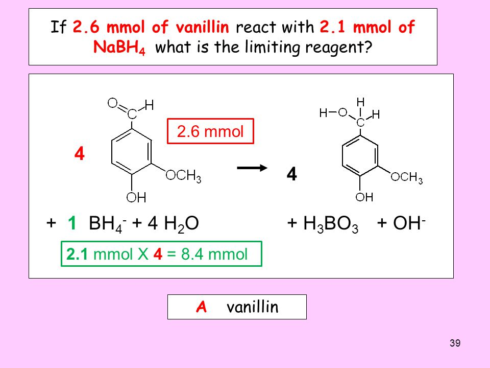 If 2.6 mmol of vanillin react with 2.1 mmol of NaBH 4 which is the limiting reagent? A. vanillin B. NaBH 4 C. it depends on the molar mass of vanillyl
