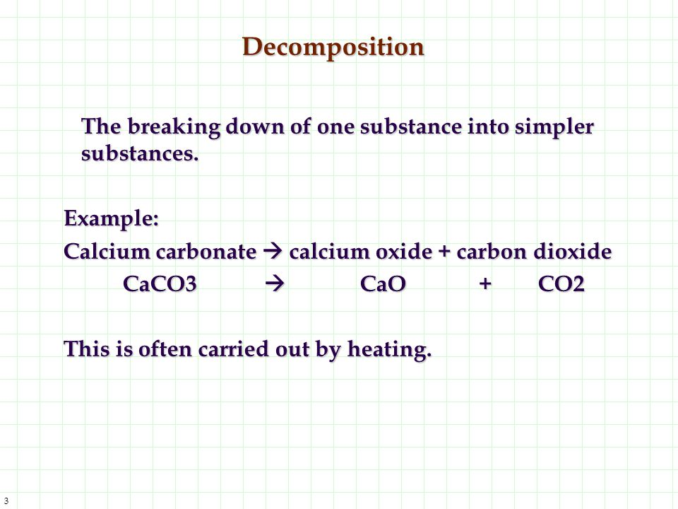 3 Decomposition The breaking down of one substance into simpler substances. Example: Calcium carbonate  calcium oxide + carbon dioxide CaCO3  CaO+CO