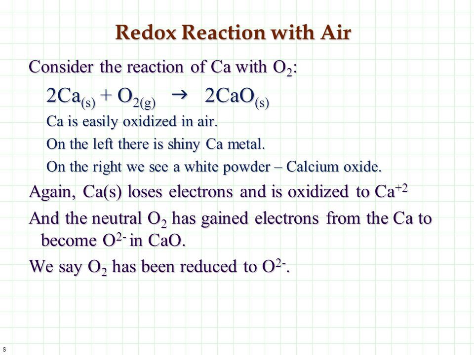 8 Redox Reaction with Air Consider the reaction of Ca with O 2 : 2Ca (s) + O 2(g)  2CaO (s) Ca is easily oxidized in air. On the left there is shiny