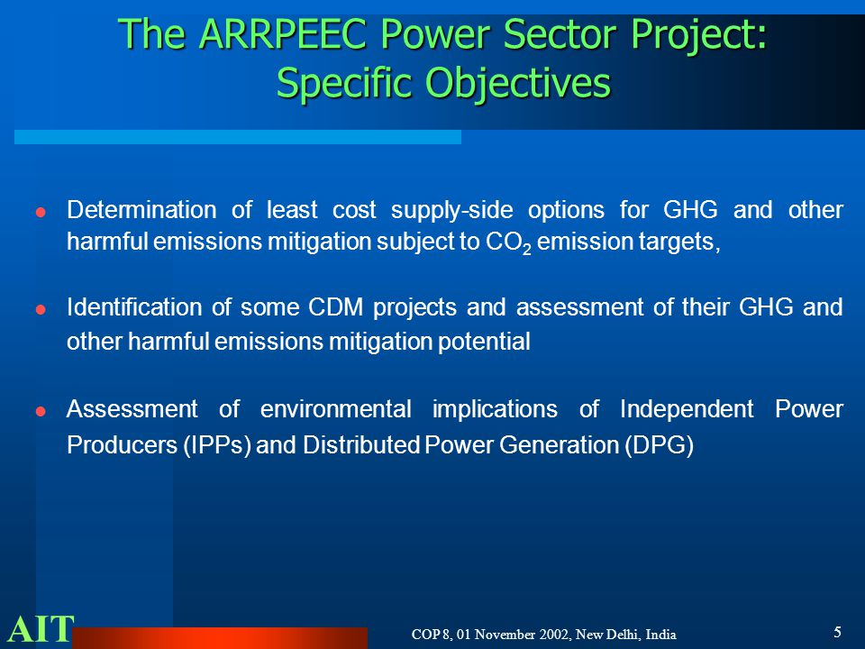 AIT COP 8, 01 November 2002, New Delhi, India 5 The ARRPEEC Power Sector Project: Specific Objectives l Determination of least cost supply-side options for GHG and other harmful emissions mitigation subject to CO 2 emission targets, l Identification of some CDM projects and assessment of their GHG and other harmful emissions mitigation potential l Assessment of environmental implications of Independent Power Producers (IPPs) and Distributed Power Generation (DPG)