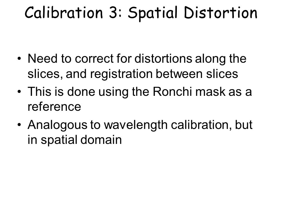 Calibration 3: Spatial Distortion Need to correct for distortions along the slices, and registration between slices This is done using the Ronchi mask as a reference Analogous to wavelength calibration, but in spatial domain