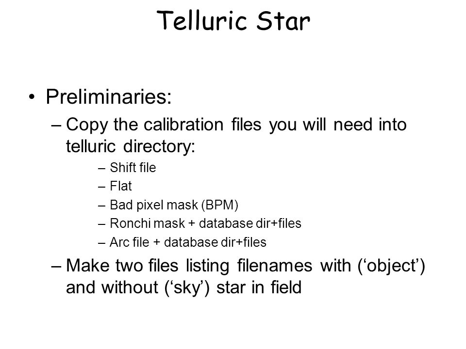 Telluric Star Preliminaries: –Copy the calibration files you will need into telluric directory: –Shift file –Flat –Bad pixel mask (BPM) –Ronchi mask +