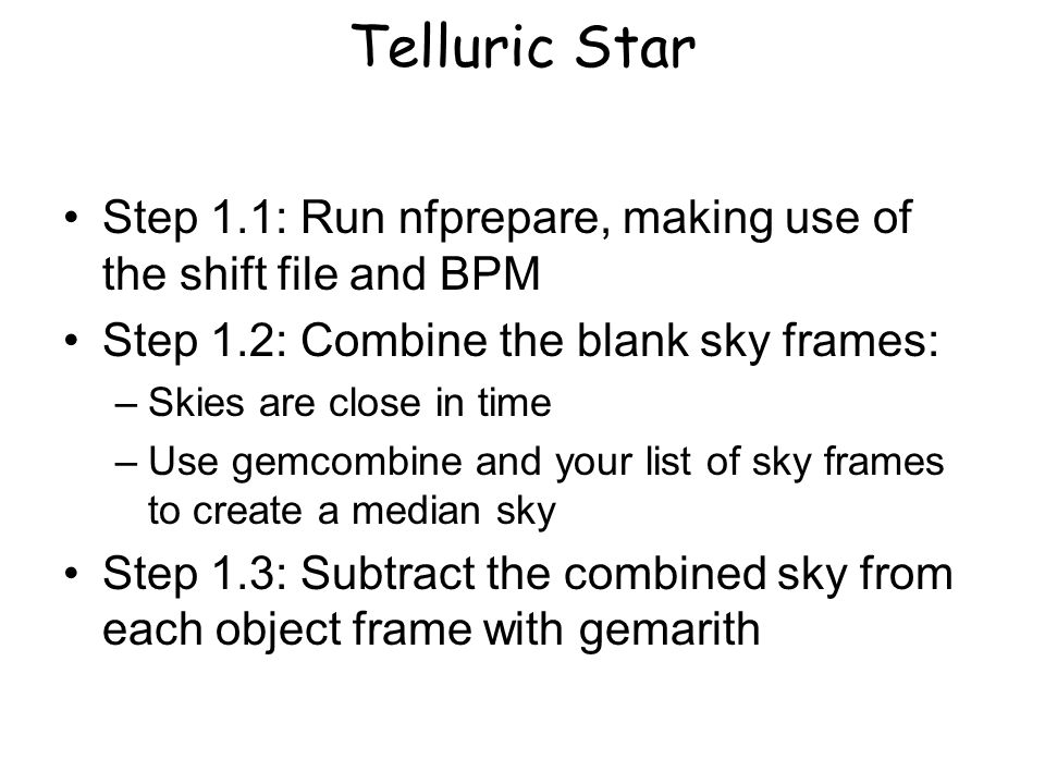 Telluric Star Step 1.1: Run nfprepare, making use of the shift file and BPM Step 1.2: Combine the blank sky frames: –Skies are close in time –Use gemcombine and your list of sky frames to create a median sky Step 1.3: Subtract the combined sky from each object frame with gemarith