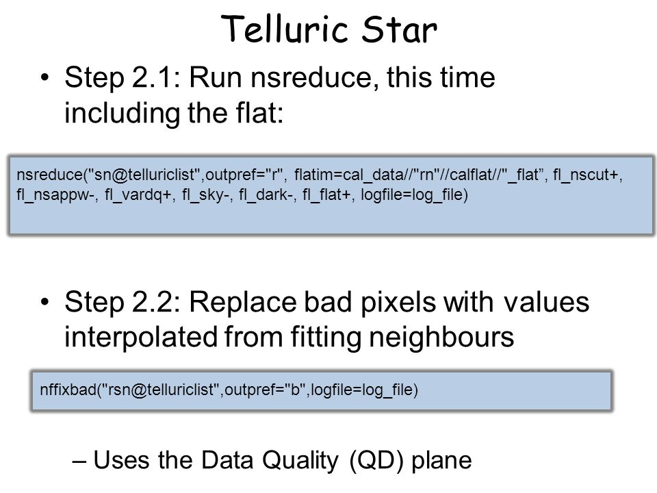 Telluric Star Step 2.1: Run nsreduce, this time including the flat: Step 2.2: Replace bad pixels with values interpolated from fitting neighbours –Uses the Data Quality (QD) plane nsreduce( sn@telluriclist ,outpref= r , flatim=cal_data// rn //calflat// _flat , fl_nscut+, fl_nsappw-, fl_vardq+, fl_sky-, fl_dark-, fl_flat+, logfile=log_file) nffixbad( rsn@telluriclist ,outpref= b ,logfile=log_file)