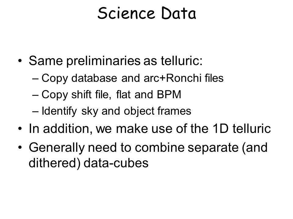 Science Data Same preliminaries as telluric: –Copy database and arc+Ronchi files –Copy shift file, flat and BPM –Identify sky and object frames In addition, we make use of the 1D telluric Generally need to combine separate (and dithered) data-cubes